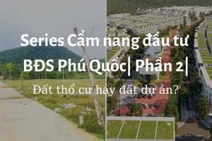 Series Cẩm nang đầu tư BĐS Phú Quốc| Phần 2| Chọn mua đất dự án hay đất thổ cư